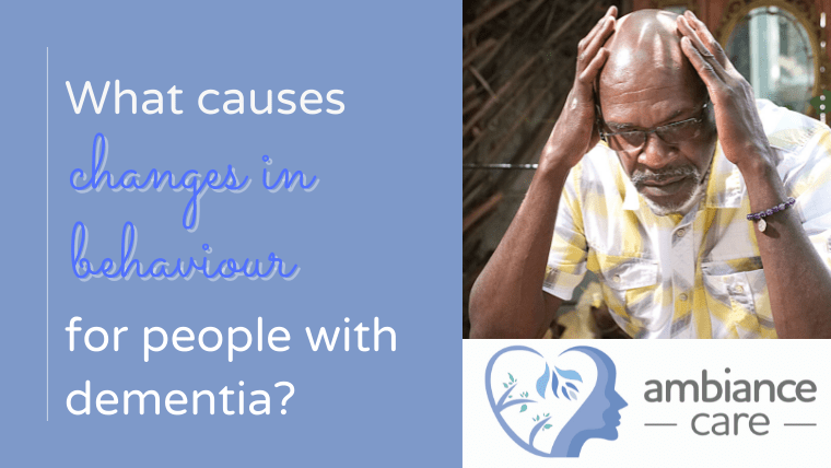 What causes changes in behaviour in people with dementia?